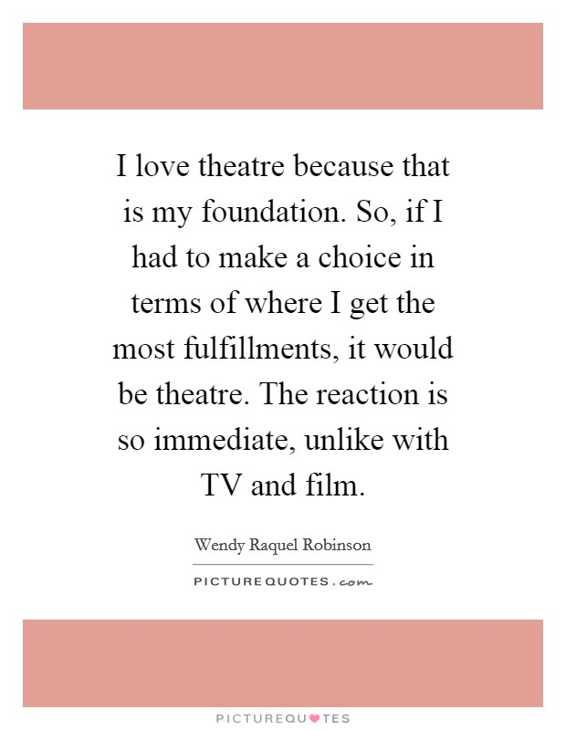 I love theatre because that is my foundation. So, if I had to make a choice in terms of where I get the most fulfillments, it would be theatre. The reaction is so immediate, unlike with TV and film Picture Quote #1