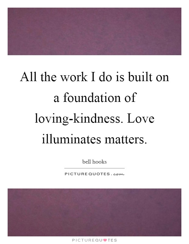 All the work I do is built on a foundation of loving-kindness. Love illuminates matters Picture Quote #1