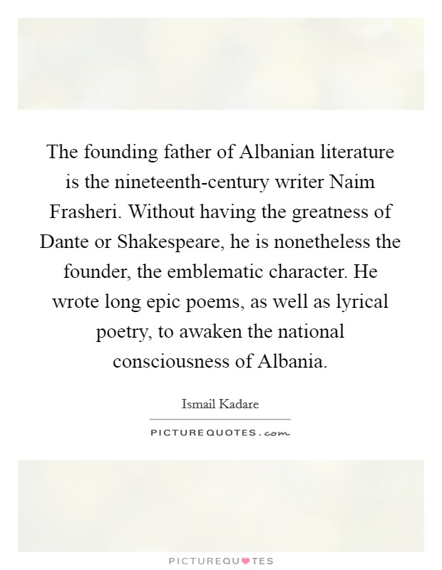 The founding father of Albanian literature is the nineteenth-century writer Naim Frasheri. Without having the greatness of Dante or Shakespeare, he is nonetheless the founder, the emblematic character. He wrote long epic poems, as well as lyrical poetry, to awaken the national consciousness of Albania Picture Quote #1