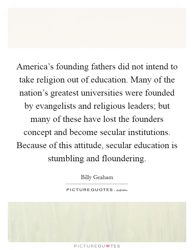 America's founding fathers did not intend to take religion out of education. Many of the nation's greatest universities were founded by evangelists and religious leaders; but many of these have lost the founders concept and become secular institutions. Because of this attitude, secular education is stumbling and floundering. Picture Quote #1