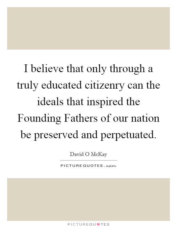 I believe that only through a truly educated citizenry can the ideals that inspired the Founding Fathers of our nation be preserved and perpetuated Picture Quote #1