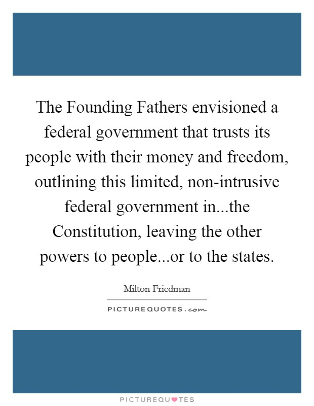 The Founding Fathers envisioned a federal government that trusts its people with their money and freedom, outlining this limited, non-intrusive federal government in...the Constitution, leaving the other powers to people...or to the states Picture Quote #1