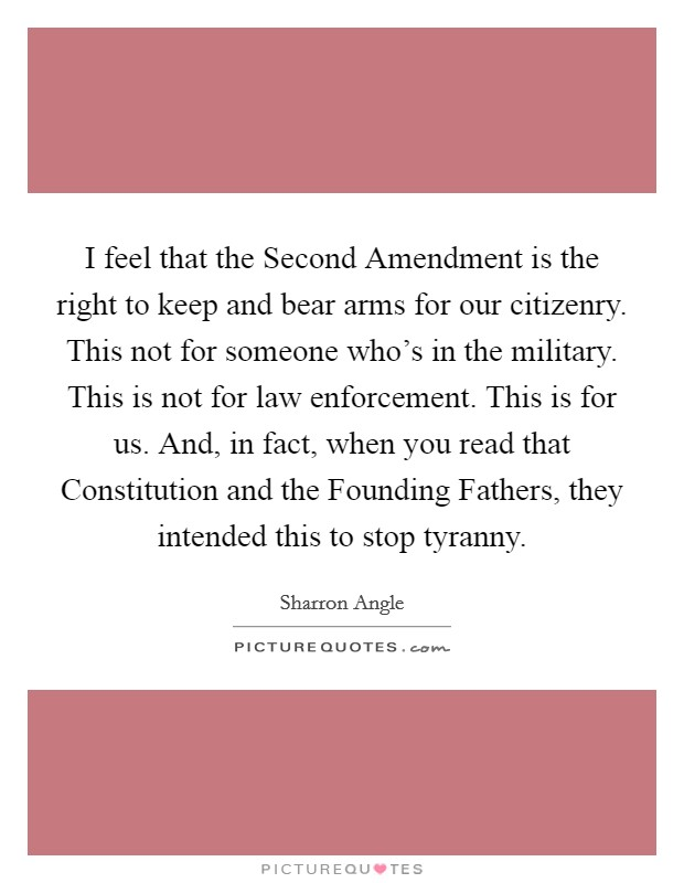 I feel that the Second Amendment is the right to keep and bear arms for our citizenry. This not for someone who's in the military. This is not for law enforcement. This is for us. And, in fact, when you read that Constitution and the Founding Fathers, they intended this to stop tyranny Picture Quote #1