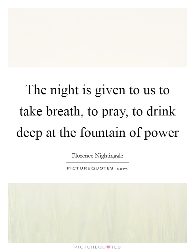 The night is given to us to take breath, to pray, to drink deep at the fountain of power Picture Quote #1