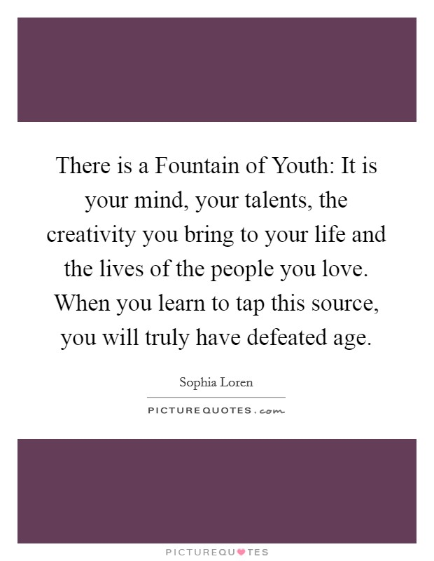 There is a Fountain of Youth: It is your mind, your talents, the creativity you bring to your life and the lives of the people you love. When you learn to tap this source, you will truly have defeated age Picture Quote #1
