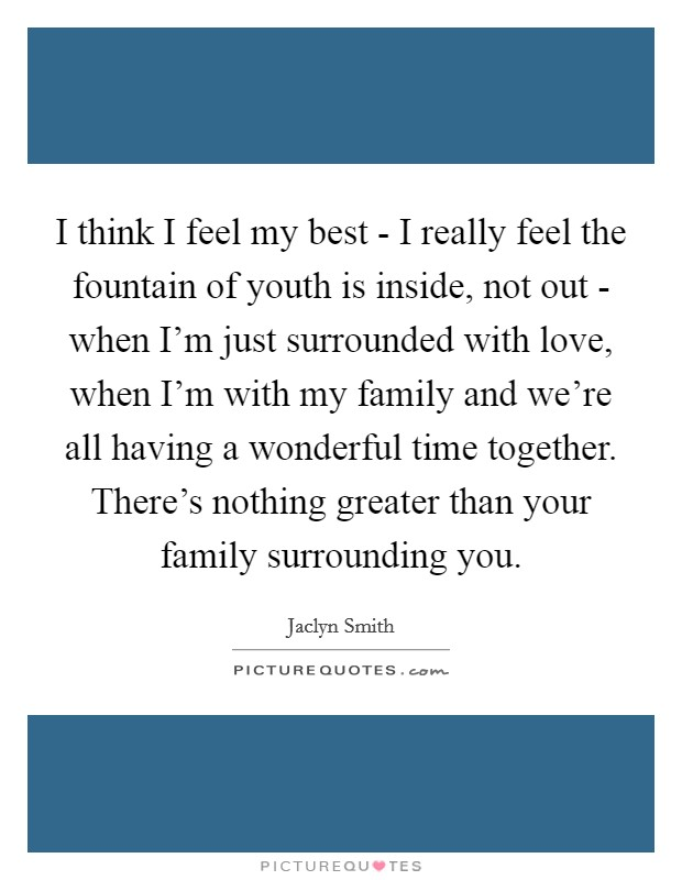 I think I feel my best - I really feel the fountain of youth is inside, not out - when I'm just surrounded with love, when I'm with my family and we're all having a wonderful time together. There's nothing greater than your family surrounding you Picture Quote #1