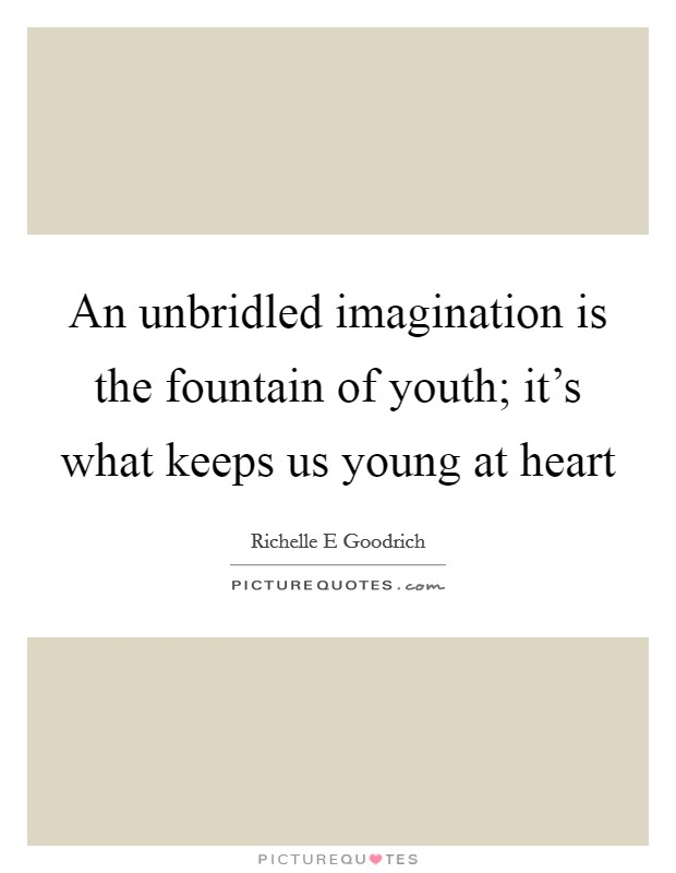 An unbridled imagination is the fountain of youth; it's what keeps us young at heart Picture Quote #1