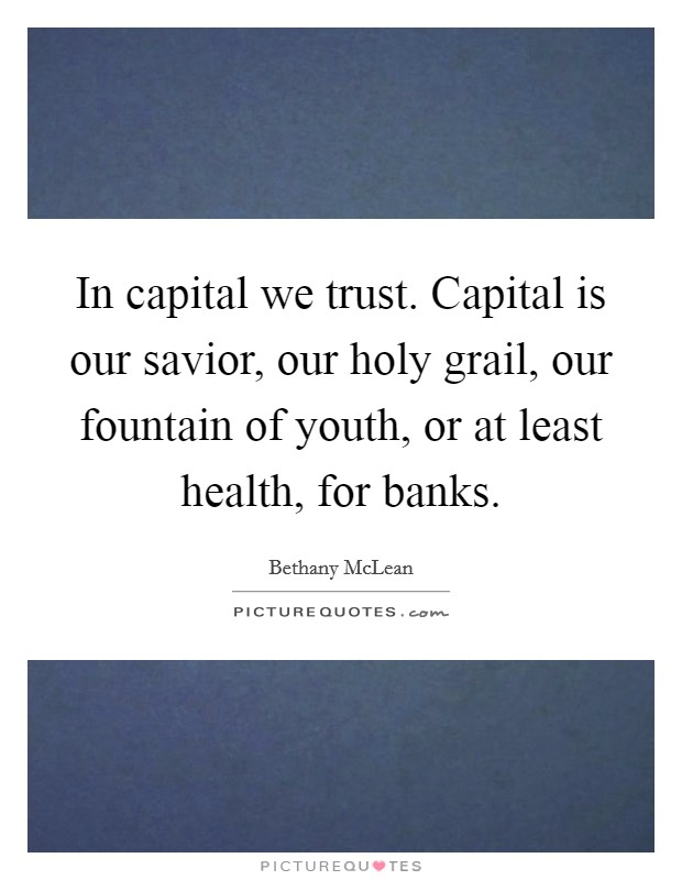 In capital we trust. Capital is our savior, our holy grail, our fountain of youth, or at least health, for banks Picture Quote #1
