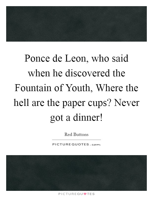 Ponce de Leon, who said when he discovered the Fountain of Youth, Where the hell are the paper cups? Never got a dinner! Picture Quote #1