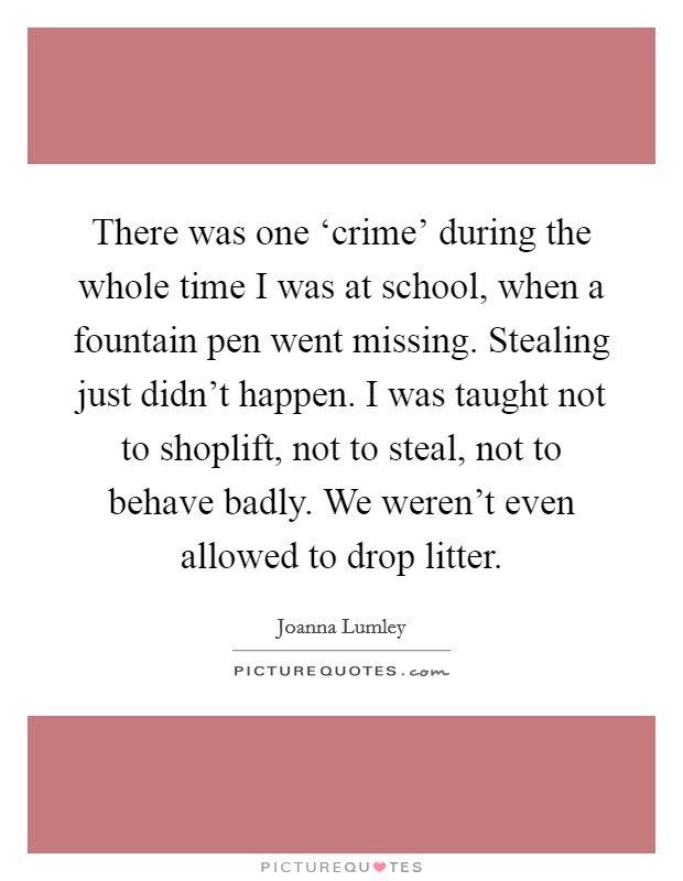 There was one 'crime' during the whole time I was at school, when a fountain pen went missing. Stealing just didn't happen. I was taught not to shoplift, not to steal, not to behave badly. We weren't even allowed to drop litter Picture Quote #1