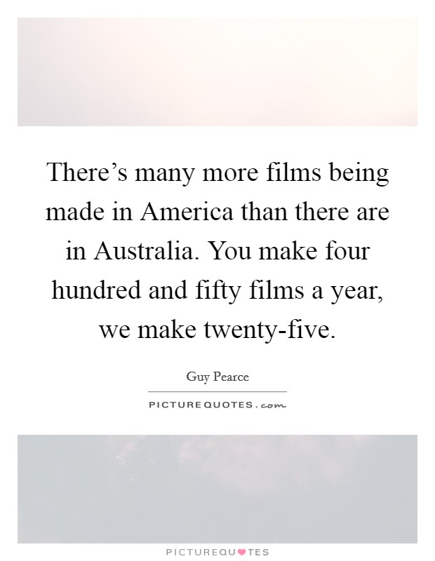 There's many more films being made in America than there are in Australia. You make four hundred and fifty films a year, we make twenty-five Picture Quote #1