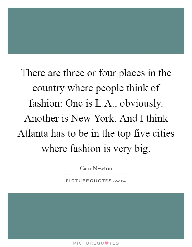 There are three or four places in the country where people think of fashion: One is L.A., obviously. Another is New York. And I think Atlanta has to be in the top five cities where fashion is very big Picture Quote #1