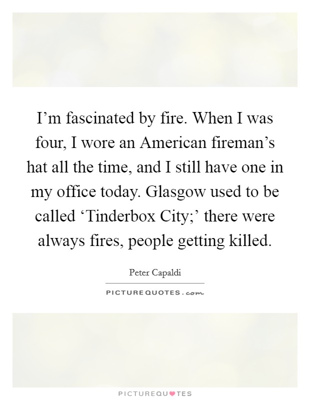 I'm fascinated by fire. When I was four, I wore an American fireman's hat all the time, and I still have one in my office today. Glasgow used to be called 'Tinderbox City;' there were always fires, people getting killed Picture Quote #1