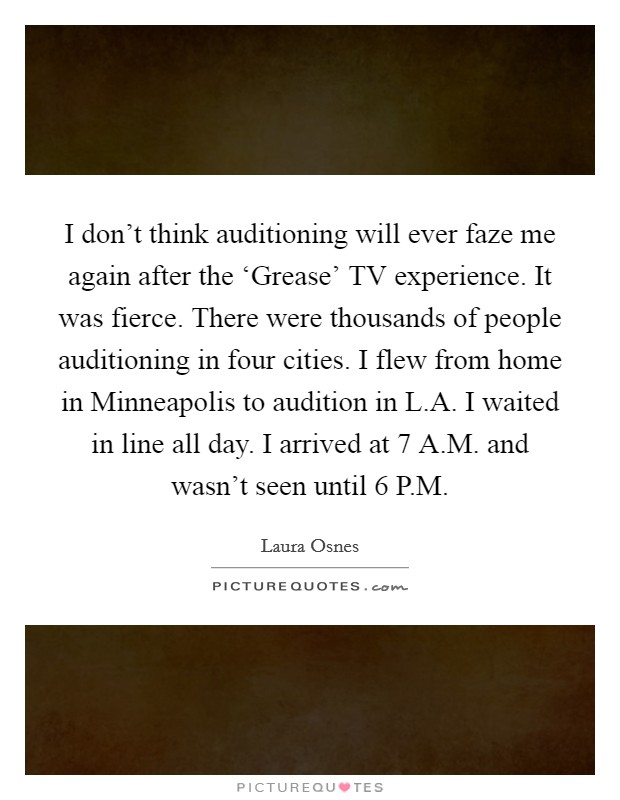 I don't think auditioning will ever faze me again after the 'Grease' TV experience. It was fierce. There were thousands of people auditioning in four cities. I flew from home in Minneapolis to audition in L.A. I waited in line all day. I arrived at 7 A.M. and wasn't seen until 6 P.M Picture Quote #1