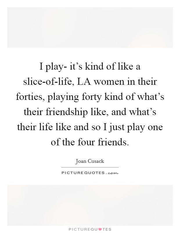 I play- it's kind of like a slice-of-life, LA women in their forties, playing forty kind of what's their friendship like, and what's their life like and so I just play one of the four friends Picture Quote #1