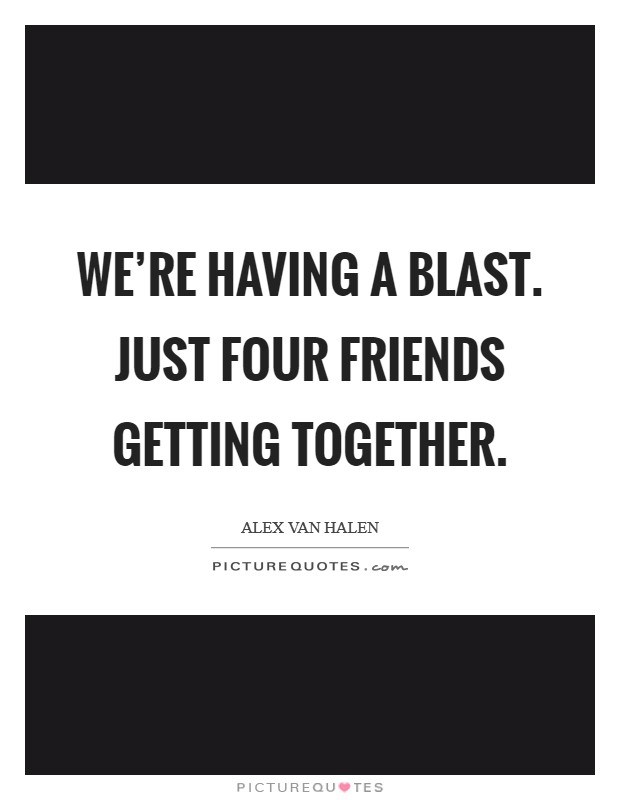 We're having a blast. Just four friends getting together. Picture Quote #1