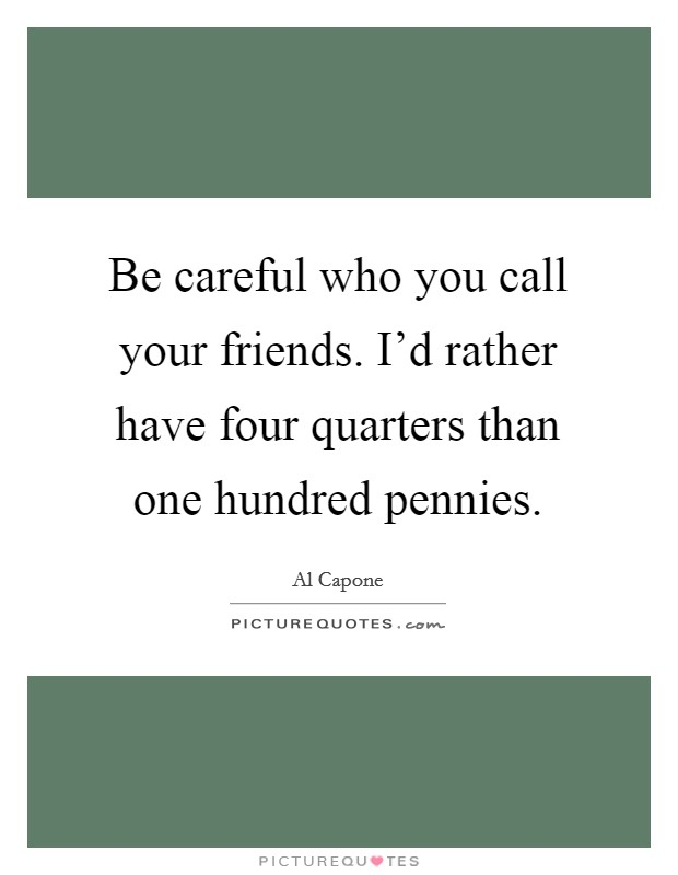 Be careful who you call your friends. I'd rather have four quarters than one hundred pennies Picture Quote #1