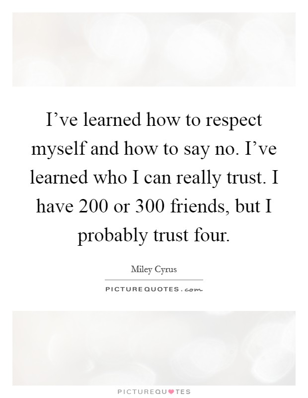 I've learned how to respect myself and how to say no. I've learned who I can really trust. I have 200 or 300 friends, but I probably trust four Picture Quote #1