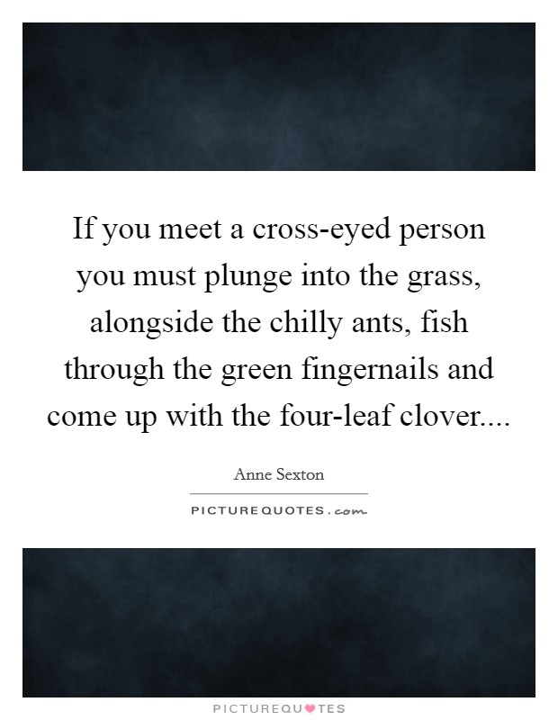 If you meet a cross-eyed person you must plunge into the grass, alongside the chilly ants, fish through the green fingernails and come up with the four-leaf clover Picture Quote #1