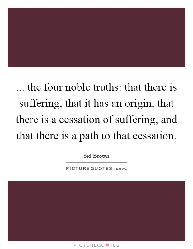 ... the four noble truths: that there is suffering, that it has an origin, that there is a cessation of suffering, and that there is a path to that cessation Picture Quote #1
