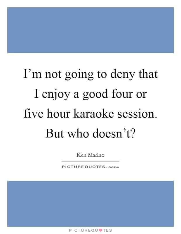 I'm not going to deny that I enjoy a good four or five hour karaoke session. But who doesn't? Picture Quote #1