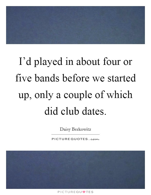 I'd played in about four or five bands before we started up, only a couple of which did club dates Picture Quote #1