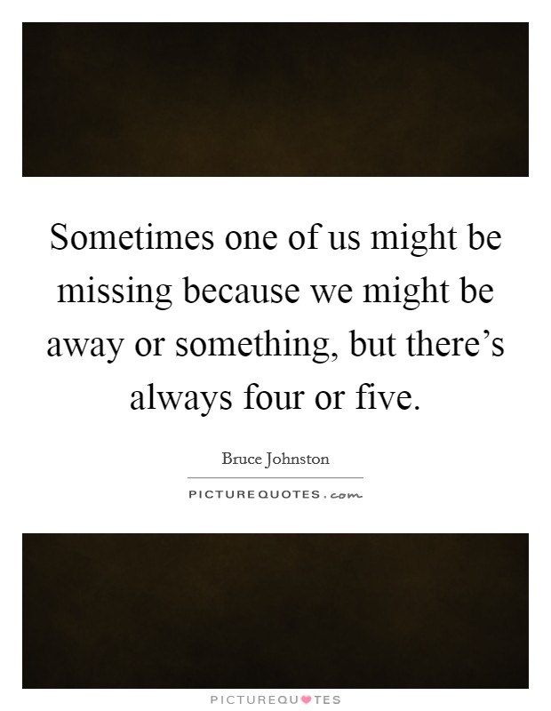 Sometimes one of us might be missing because we might be away or something, but there's always four or five. Picture Quote #1