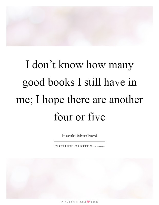 I don't know how many good books I still have in me; I hope there are another four or five Picture Quote #1