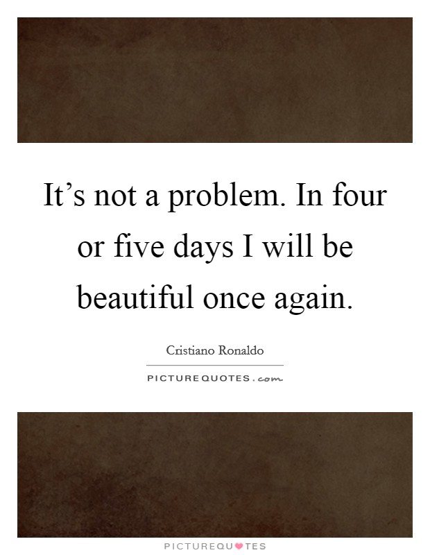 It's not a problem. In four or five days I will be beautiful once again. Picture Quote #1