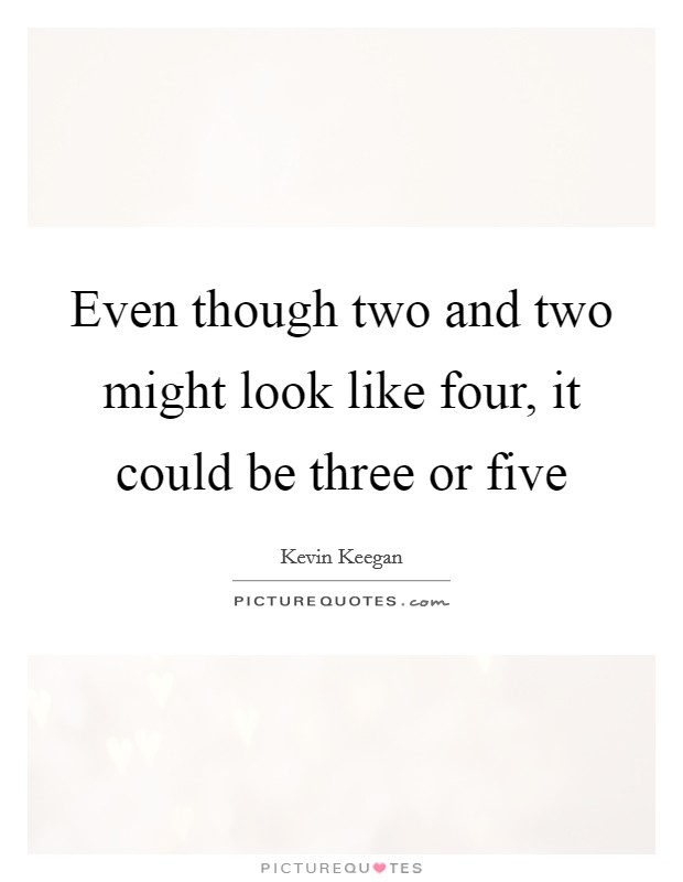 Even though two and two might look like four, it could be three or five Picture Quote #1