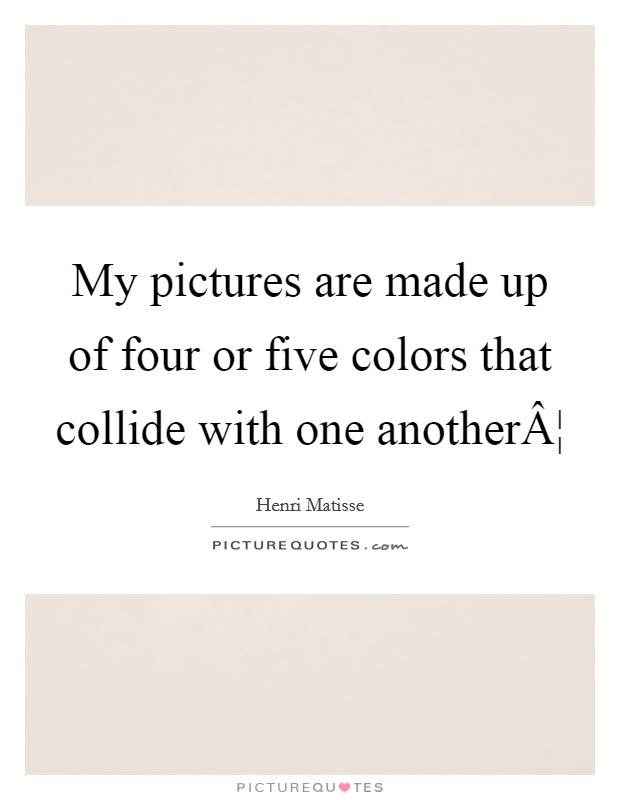 My pictures are made up of four or five colors that collide with one another¦ Picture Quote #1