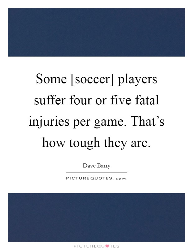 Some [soccer] players suffer four or five fatal injuries per game. That's how tough they are Picture Quote #1