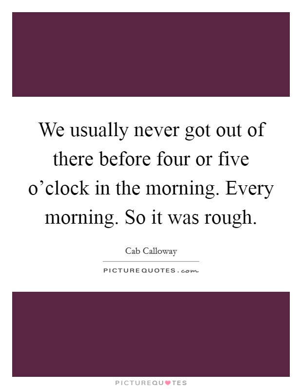 We usually never got out of there before four or five o'clock in the morning. Every morning. So it was rough Picture Quote #1