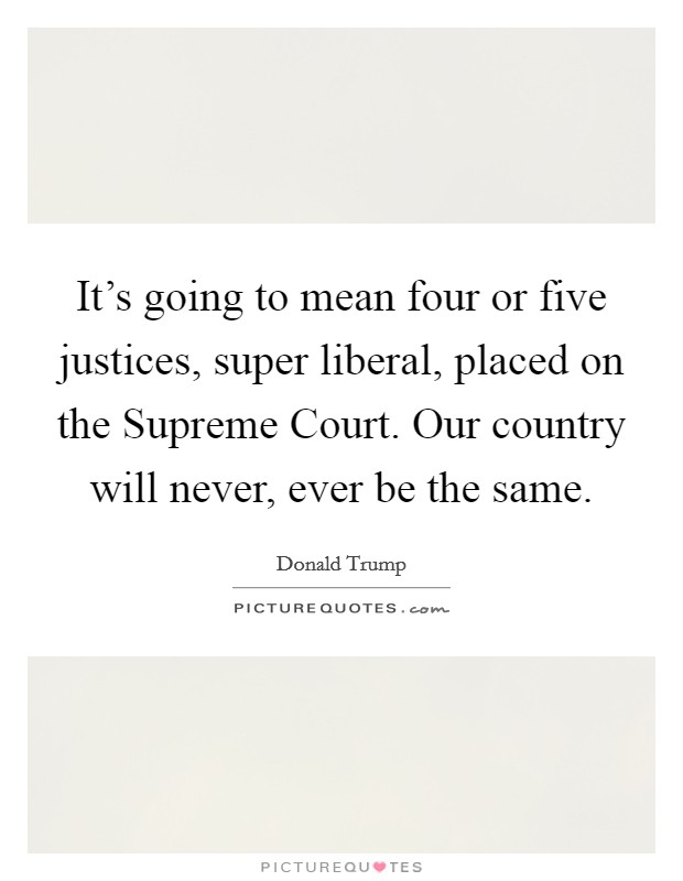 It's going to mean four or five justices, super liberal, placed on the Supreme Court. Our country will never, ever be the same Picture Quote #1