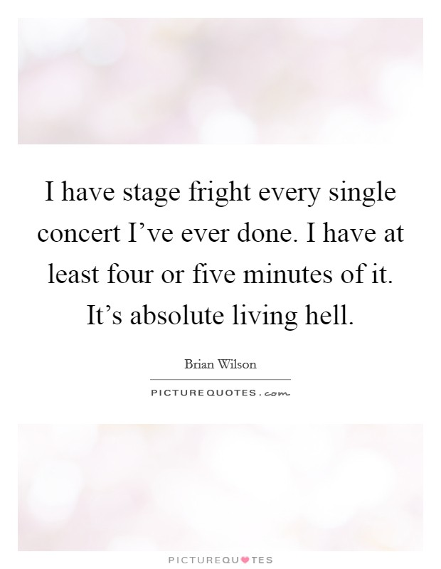 I have stage fright every single concert I've ever done. I have at least four or five minutes of it. It's absolute living hell Picture Quote #1