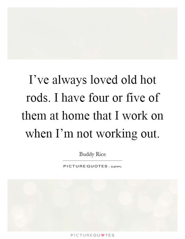 I've always loved old hot rods. I have four or five of them at home that I work on when I'm not working out Picture Quote #1