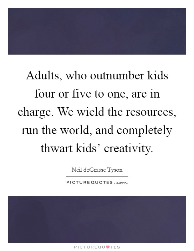 Adults, who outnumber kids four or five to one, are in charge. We wield the resources, run the world, and completely thwart kids' creativity Picture Quote #1