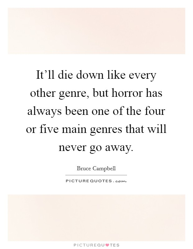 It'll die down like every other genre, but horror has always been one of the four or five main genres that will never go away Picture Quote #1
