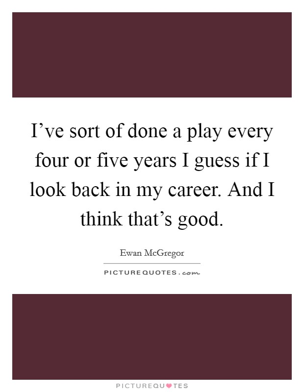 I've sort of done a play every four or five years I guess if I look back in my career. And I think that's good Picture Quote #1