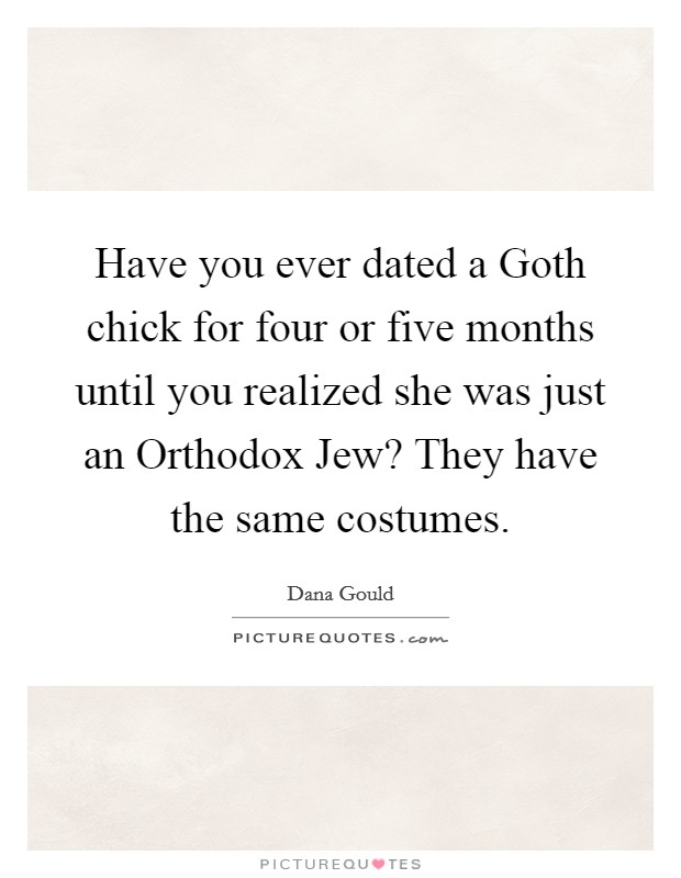 Have you ever dated a Goth chick for four or five months until you realized she was just an Orthodox Jew? They have the same costumes Picture Quote #1