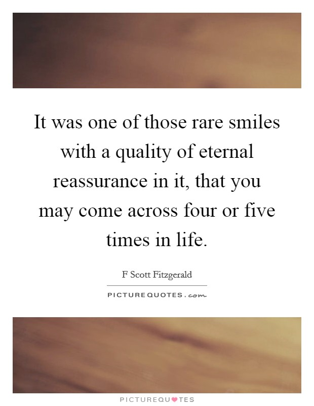 It was one of those rare smiles with a quality of eternal reassurance in it, that you may come across four or five times in life Picture Quote #1