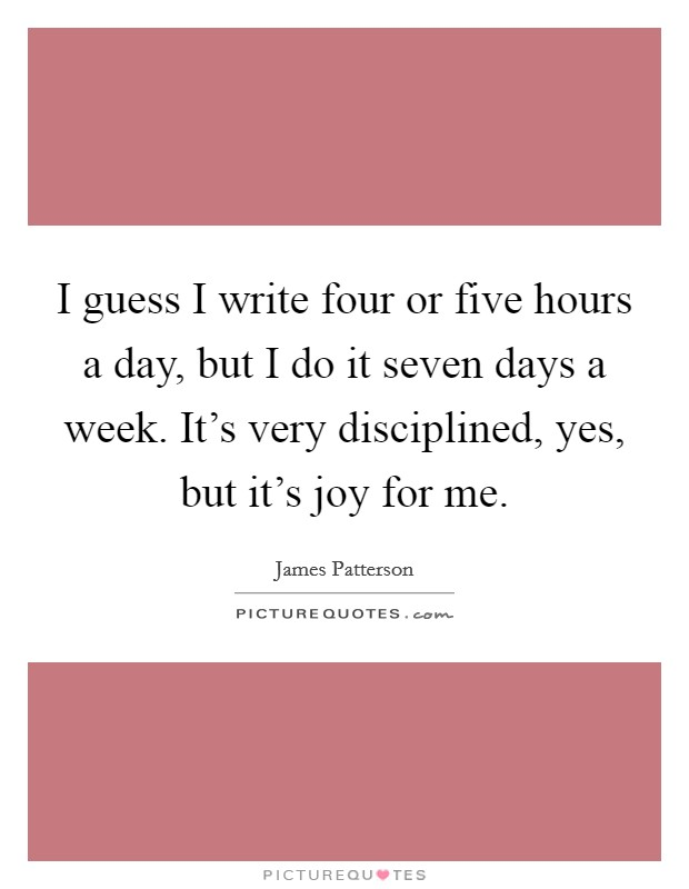I guess I write four or five hours a day, but I do it seven days a week. It's very disciplined, yes, but it's joy for me Picture Quote #1