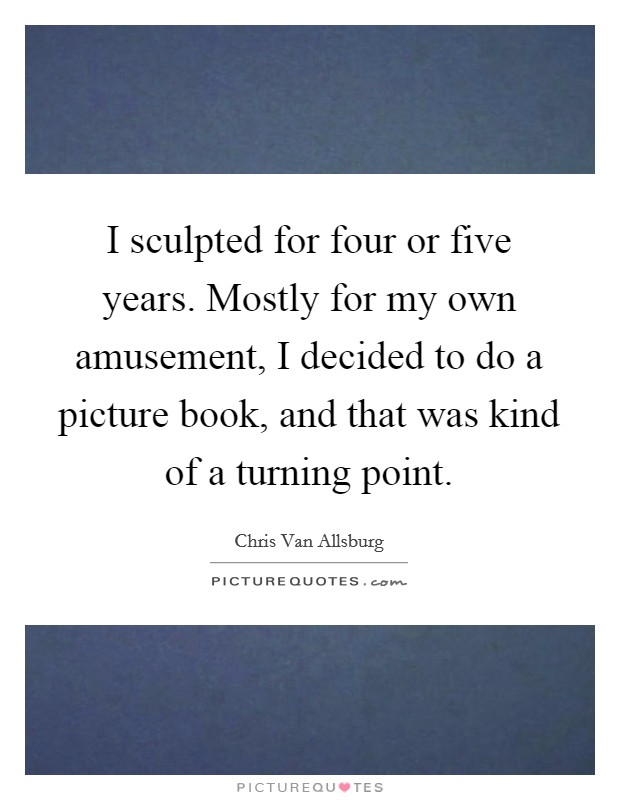 I sculpted for four or five years. Mostly for my own amusement, I decided to do a picture book, and that was kind of a turning point Picture Quote #1
