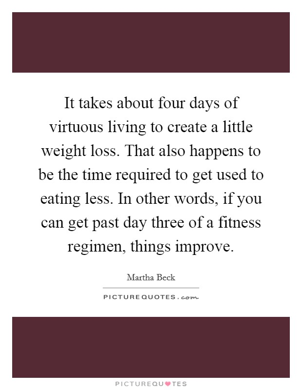 It takes about four days of virtuous living to create a little weight loss. That also happens to be the time required to get used to eating less. In other words, if you can get past day three of a fitness regimen, things improve Picture Quote #1