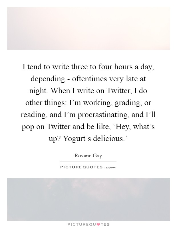 I tend to write three to four hours a day, depending - oftentimes very late at night. When I write on Twitter, I do other things: I'm working, grading, or reading, and I'm procrastinating, and I'll pop on Twitter and be like, 'Hey, what's up? Yogurt's delicious.' Picture Quote #1