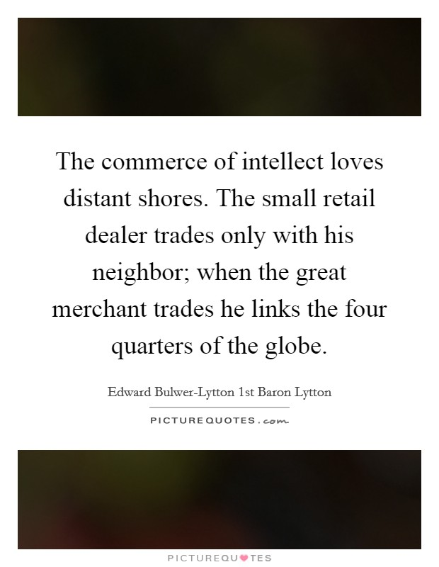 The commerce of intellect loves distant shores. The small retail dealer trades only with his neighbor; when the great merchant trades he links the four quarters of the globe Picture Quote #1