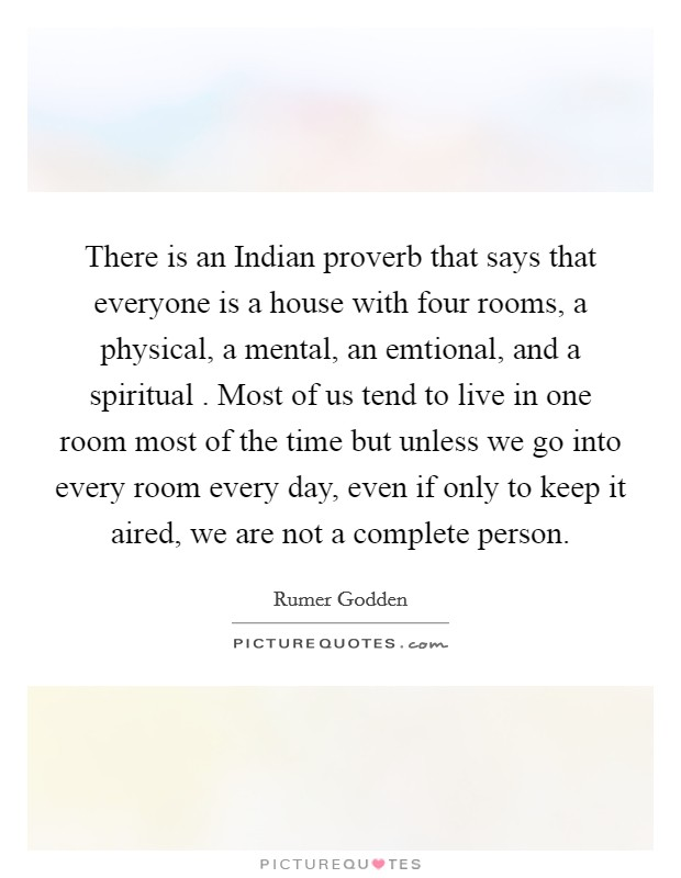 There is an Indian proverb that says that everyone is a house with four rooms, a physical, a mental, an emtional, and a spiritual . Most of us tend to live in one room most of the time but unless we go into every room every day, even if only to keep it aired, we are not a complete person Picture Quote #1