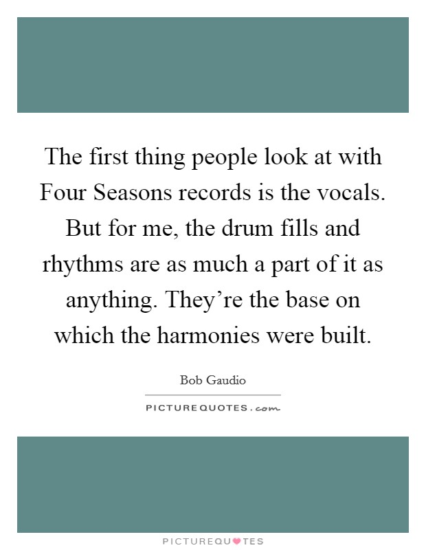 The first thing people look at with Four Seasons records is the vocals. But for me, the drum fills and rhythms are as much a part of it as anything. They're the base on which the harmonies were built Picture Quote #1