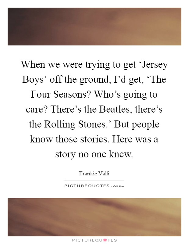 When we were trying to get 'Jersey Boys' off the ground, I'd get, 'The Four Seasons? Who's going to care? There's the Beatles, there's the Rolling Stones.' But people know those stories. Here was a story no one knew Picture Quote #1