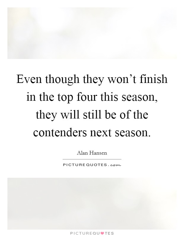 Even though they won't finish in the top four this season, they will still be of the contenders next season Picture Quote #1